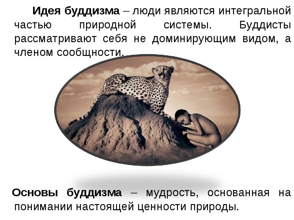 Идея буддизма – люди являются интегральной частью природной системы. Буддист...