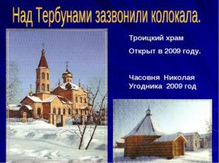 Троицкий храм Открыт в 2009 году. Часовня Николая Угодника 2009 год