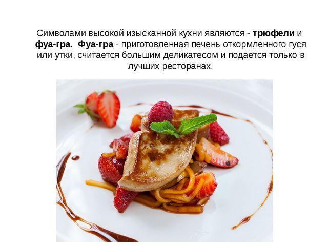Символами высокой изысканной кухни являются -трюфелии фуа-гра.Фуа-гра- п...