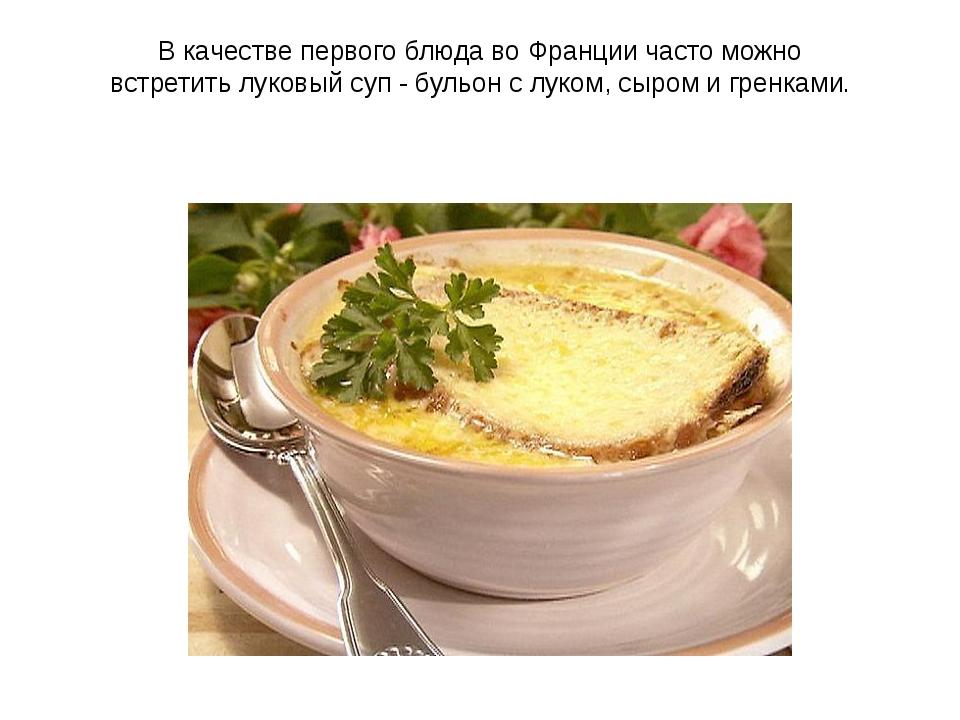 В качестве первого блюда во Франции часто можно встретитьлуковый суп- бульо...