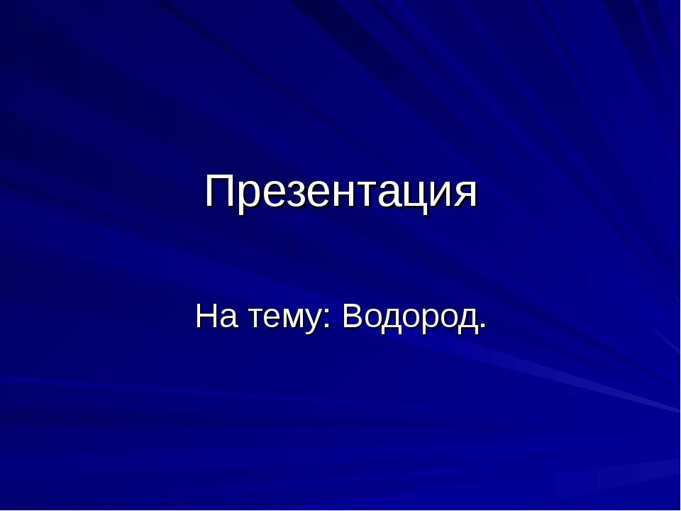 Презентация На тему: Водород.