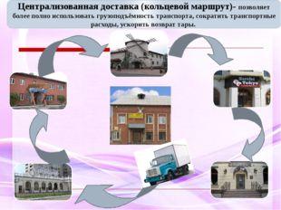 Централизованная доставка (кольцевой маршрут)- позволяет более полно использ