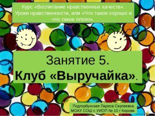 Занятие 5. Клуб «Выручайка». Подгорбунская Лариса Сергеевна МОАУ СОШ с УИОП №