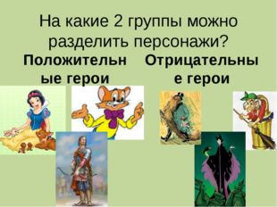 На какие 2 группы можно разделить персонажи? Положительные герои Отрицательны
