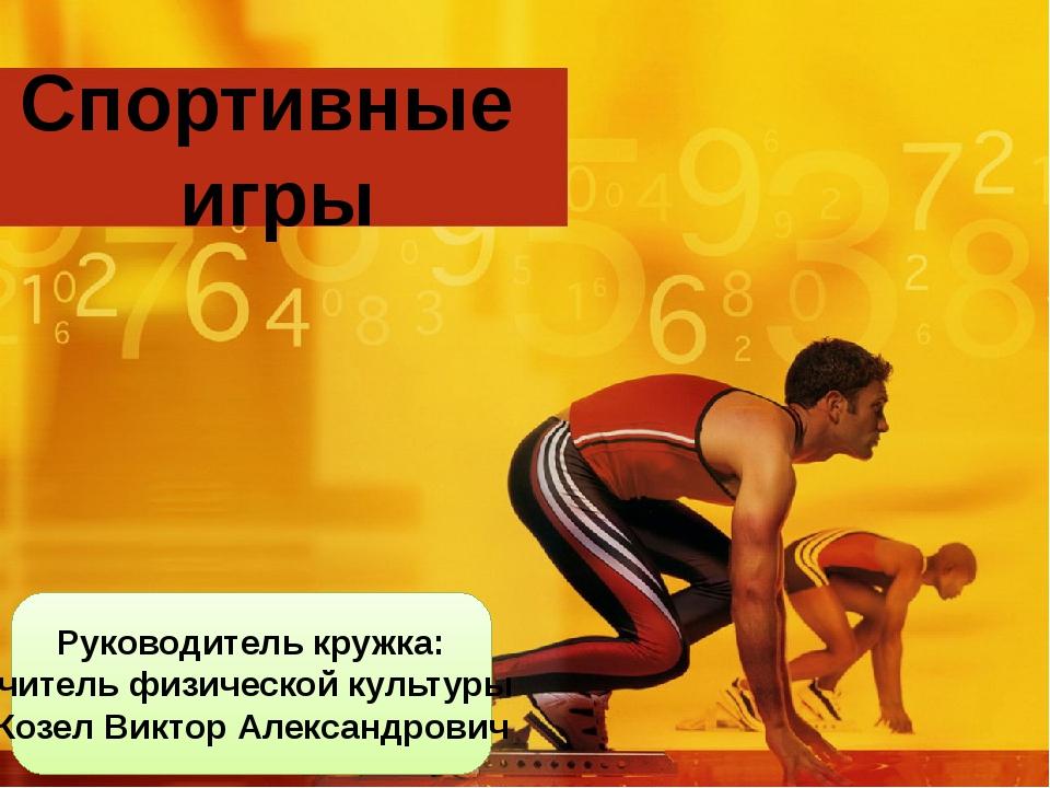 Спортивные игры Руководитель кружка: учитель физической культуры Козел Виктор...