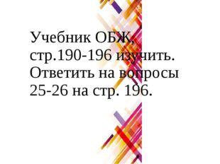 Учебник ОБЖ, стр.190-196 изучить. Ответить на вопросы 25-26 на стр. 196.