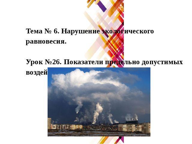 Тема № 6. Нарушение экологического равновесия. Урок №26. Показатели предельно...