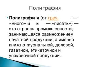 Полиграфи́я (от греч. πολὺ- — «много» и γράφω — «писать»)— это отрасль промы
