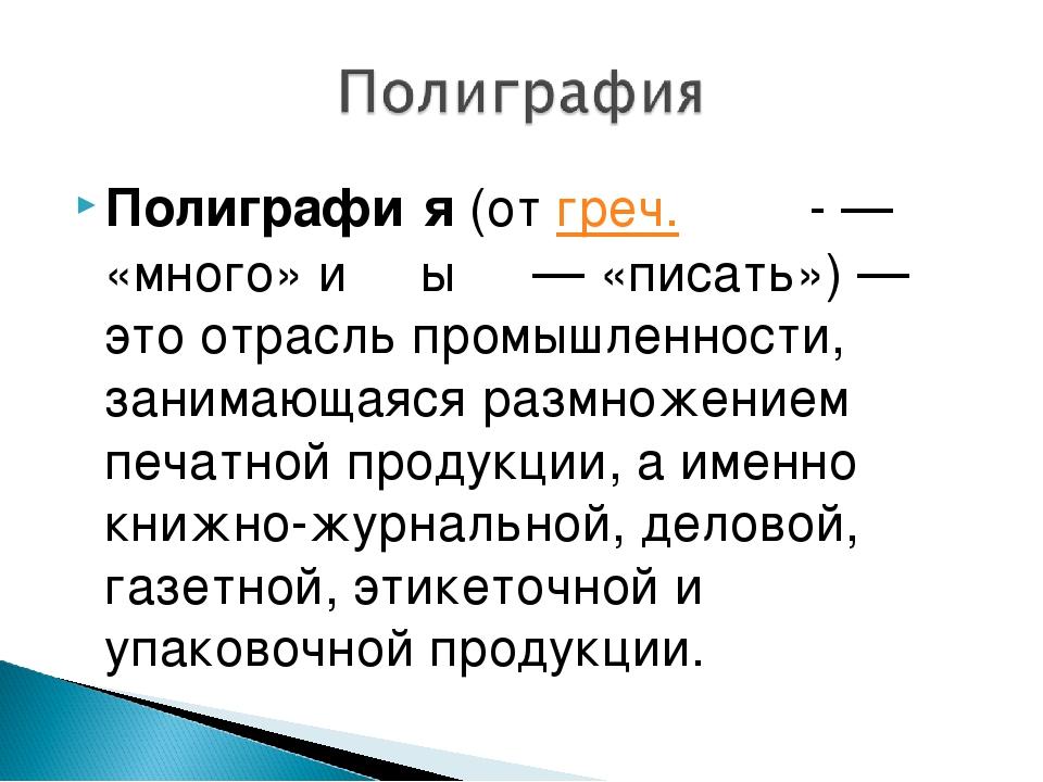Полиграфи́я (от греч. πολὺ- — «много» и γράφω — «писать»)— это отрасль промы...