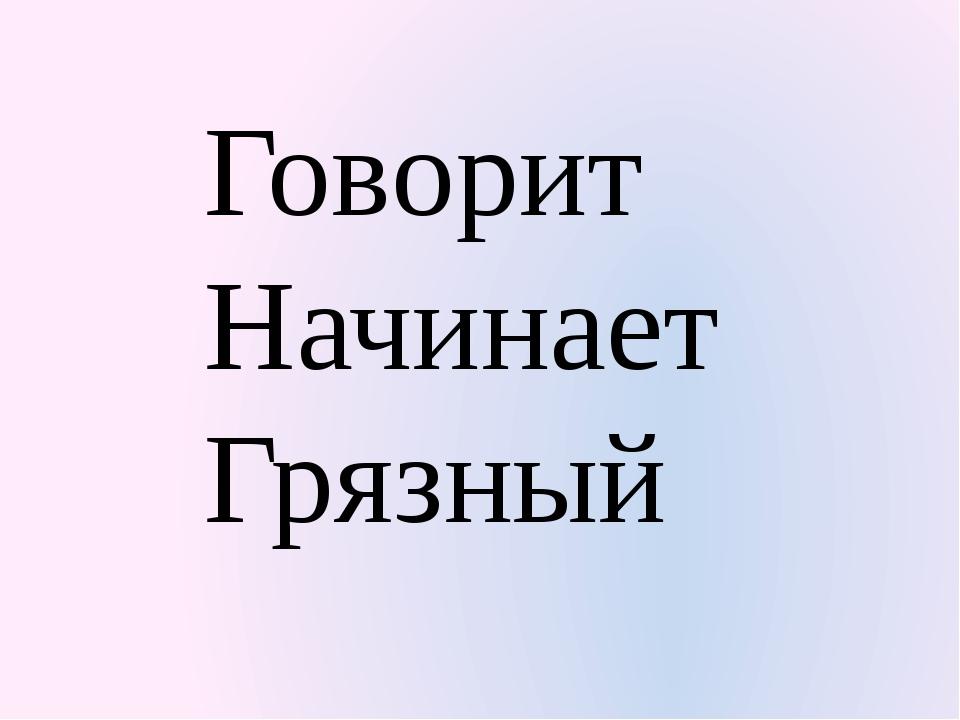 Говорит Начинает Грязный