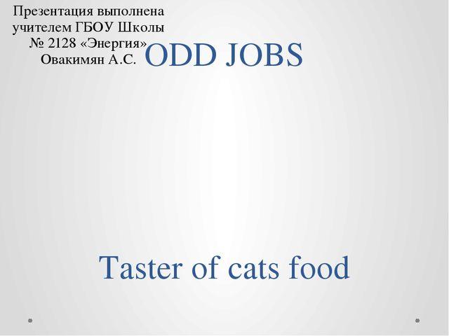 ODD JOBS Taster of cats food Презентация выполнена учителем ГБОУ Школы № 2128...