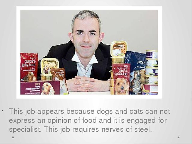 This job appears because dogs and cats can not express an opinion of food and...