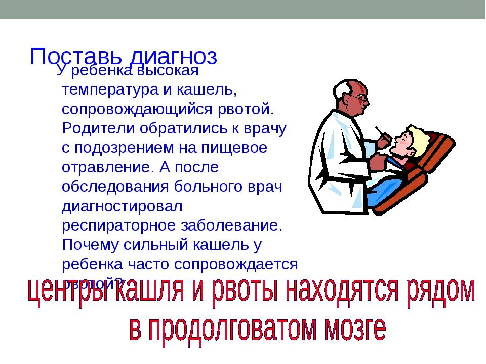 Поставь диагноз У ребенка высокая температура и кашель, сопровождающийся рвот...