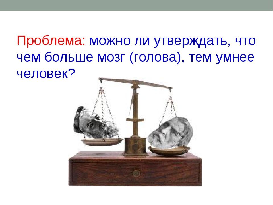 Проблема: можно ли утверждать, что чем больше мозг (голова), тем умнее челов...
