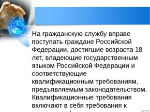 На гражданскую службу вправе поступать граждане Российской Федерации, достигш