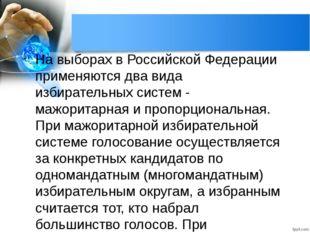 На выборах в Российской Федерации применяются два вида избирательных систем -