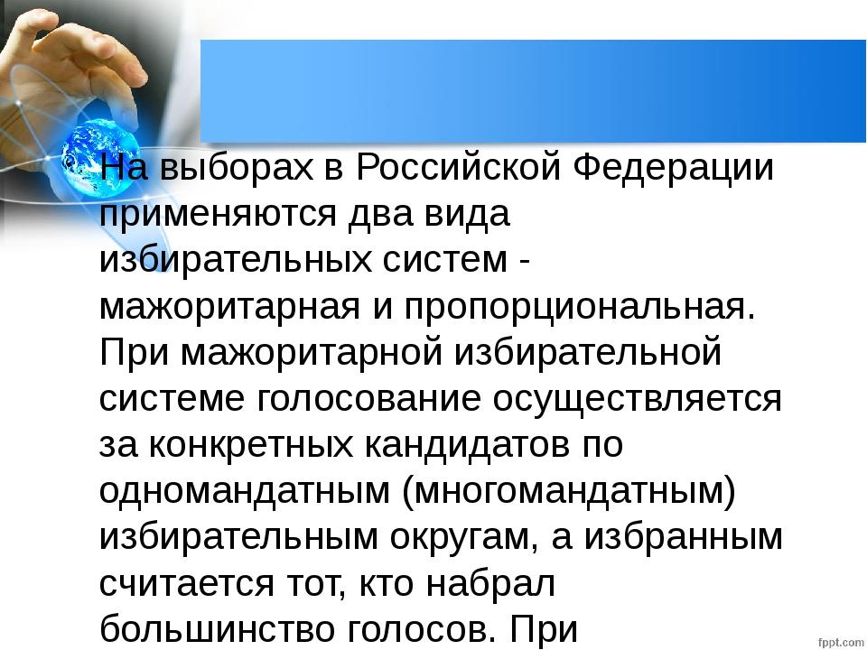 На выборах в Российской Федерации применяются два вида избирательных систем -...