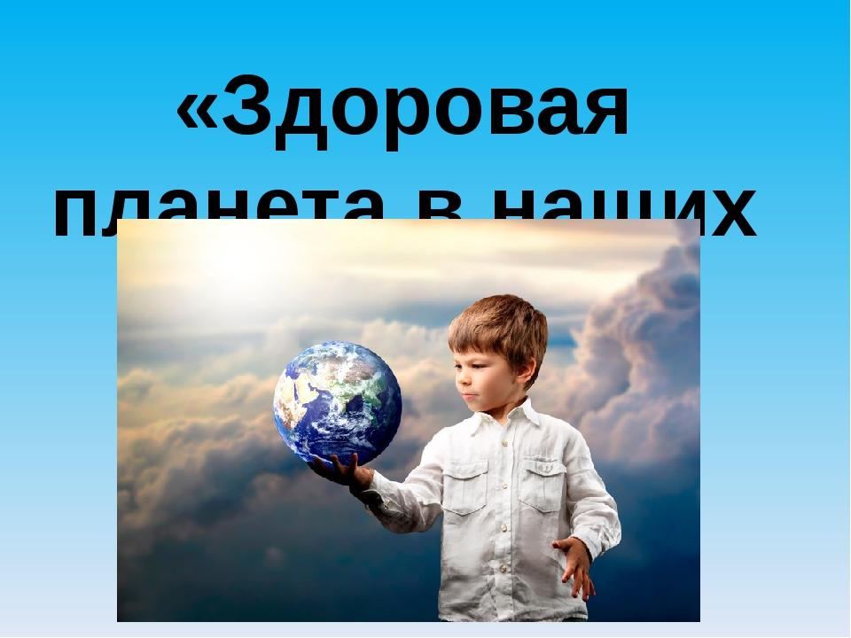 «Здоровая планета в наших руках!»
