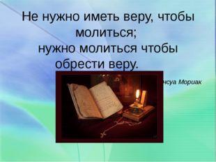 Не нужно иметь веру, чтобы молиться; нужно молиться чтобы обрести веру. Франс