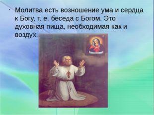 Молитва есть возношение ума и сердца к Богу, т. е. беседа с Богом. Это духовн