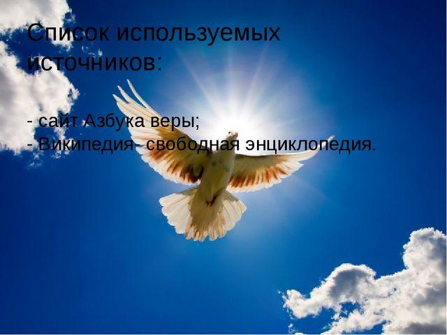 Список используемых источников: - сайт Азбука веры; - Википедия- свободная эн...