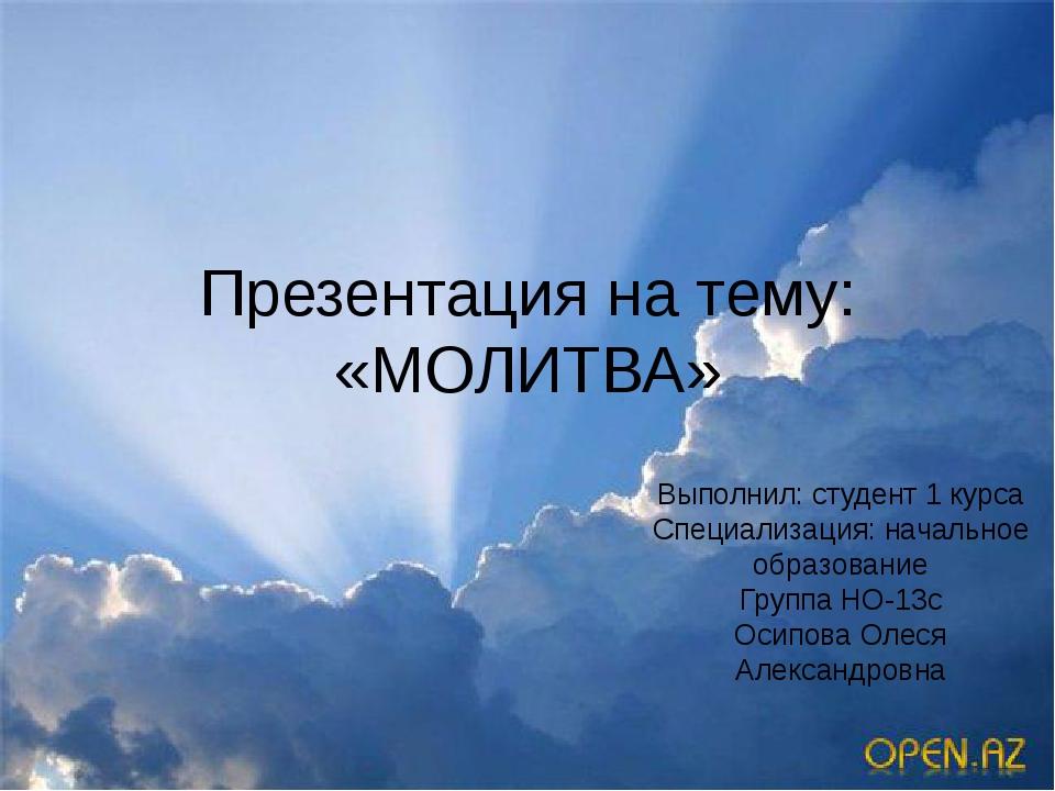 Презентация на тему: «МОЛИТВА» Выполнил: студент 1 курса Специализация: начал...