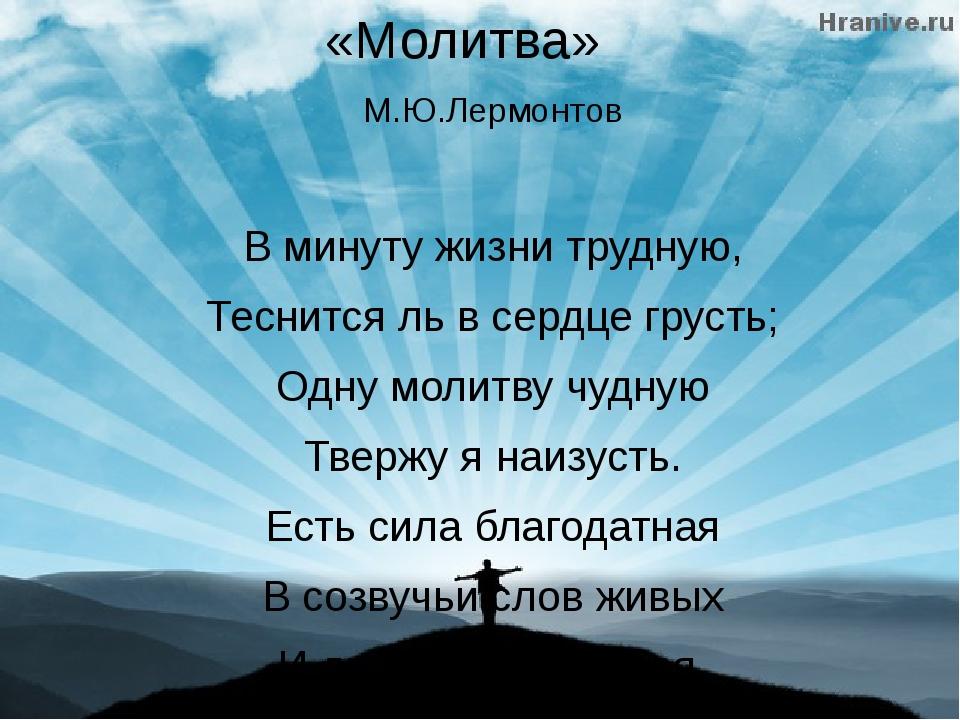 «Молитва» М.Ю.Лермонтов В минуту жизни трудную, Теснится ль в сердце грусть;...