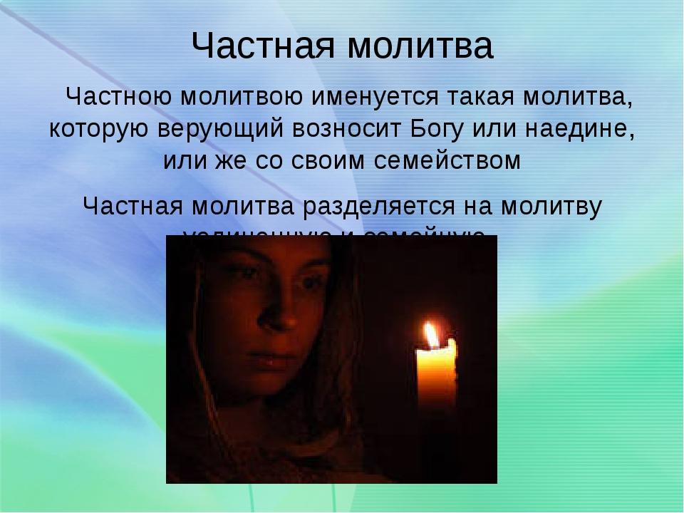 Частная молитва Частною молитвою именуется такая молитва, которую верующий...