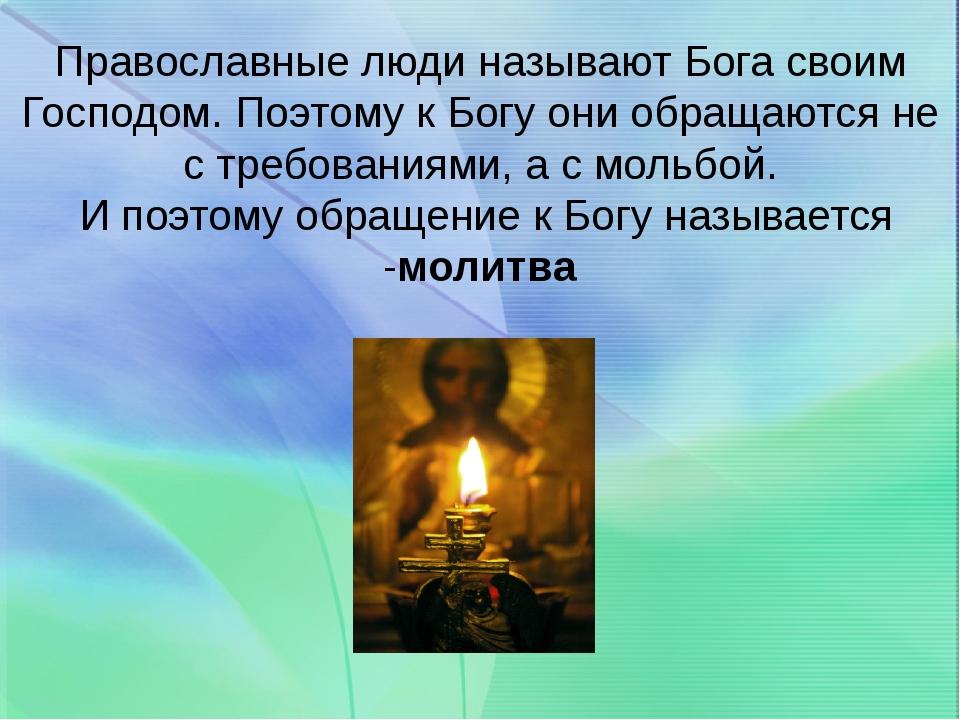 Православные люди называют Бога своим Господом. Поэтому к Богу они обращаются...