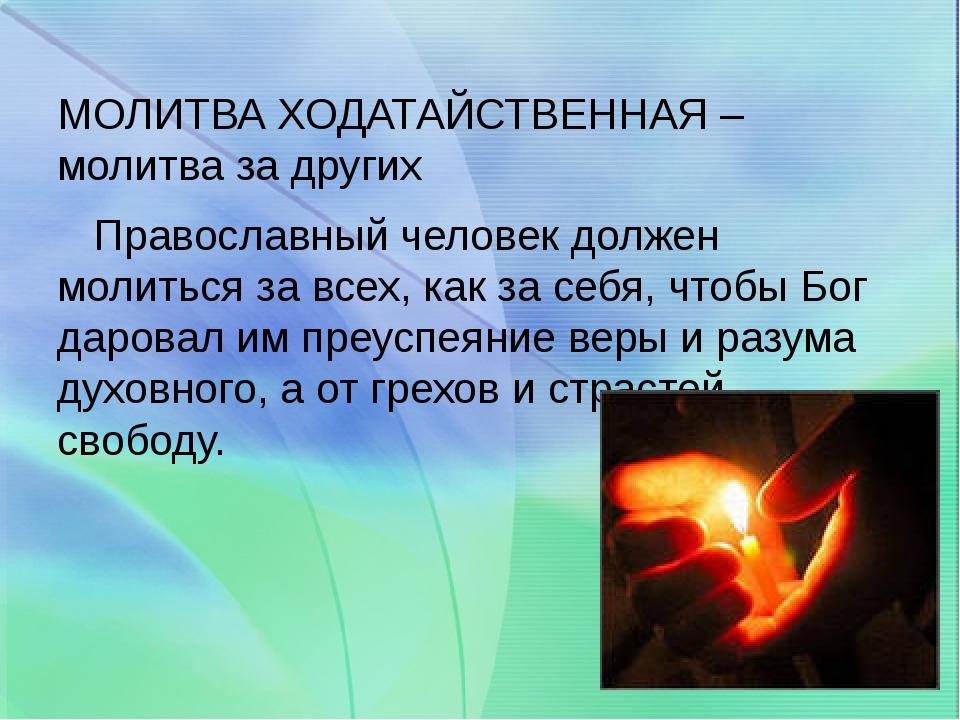 МОЛИТВА ХОДАТАЙСТВЕННАЯ –молитва за других Православный человек должен молит...