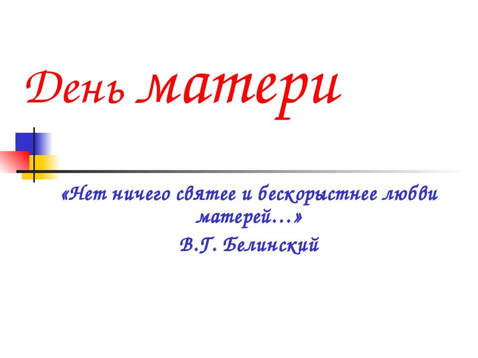 День матери «Нет ничего святее и бескорыстнее любви матерей…» В.Г. Белинский