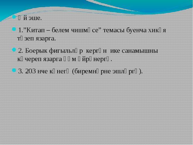 """Өй эше. 1.""""Китап – белем чишмәсе"""" темасы буенча хикәя төзеп язарга. 2. Боерык..."""