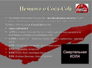 Немного о Coca-Cole Активный ингредиент кока-колы - ортофосфорная кислота. Ее