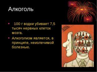 Алкоголь 100 г водки убивает 7,5 тысяч нервных клеток мозга. Алкоголизм являе