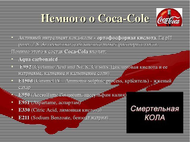 Немного о Coca-Cole Активный ингредиент кока-колы - ортофосфорная кислота. Ее...