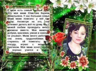 У меня есть самый верный друг. Это моя мама Юматова Карина Камильевна. У нас