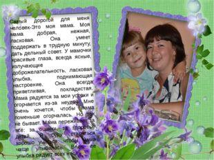 Самый дорогой для меня человек-Это моя мама. Моя мама добрая, нежная, ласкова