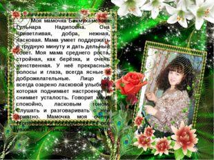 Моя мамочка Бикмухаметова Гульнара Надиповна. Она приветливая, добра, нежная