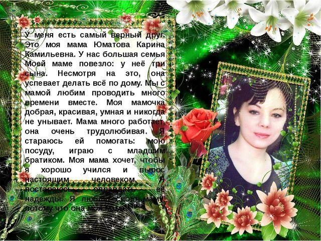 У меня есть самый верный друг. Это моя мама Юматова Карина Камильевна. У нас...