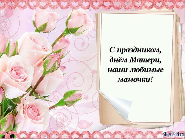 С праздником, днём Матери, наши любимые мамочки!