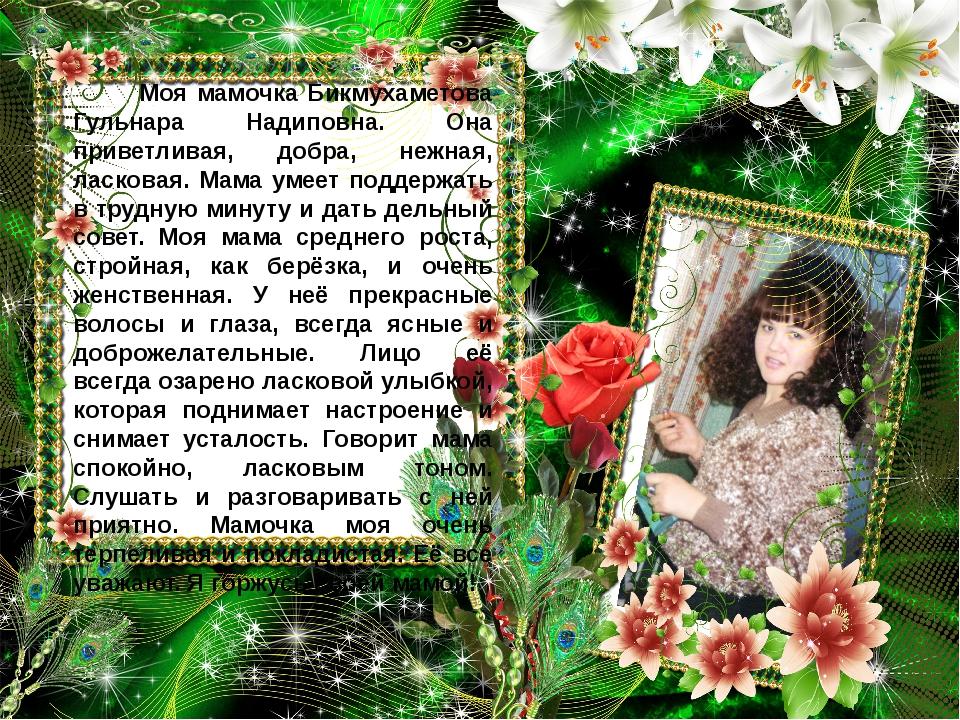 Моя мамочка Бикмухаметова Гульнара Надиповна. Она приветливая, добра, нежная...