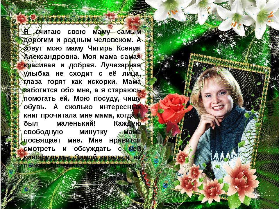 Я считаю свою маму самым дорогим и родным человеком. А зовут мою маму Чигирь...