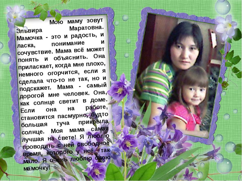 Мою маму зовут Эльвира Маратовна. Мамочка - это и радость, и ласка, понимани...