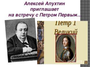 Алексей Апухтин приглашает на встречу с Петром Первым…