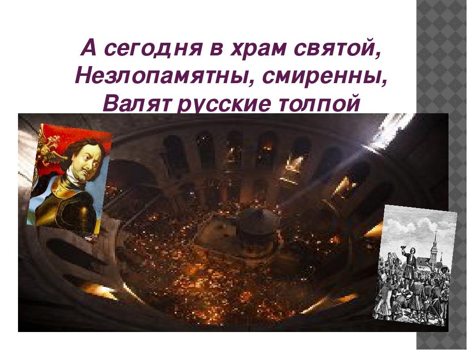 А сегодня в храм святой, Незлопамятны, смиренны, Валят русские толпой