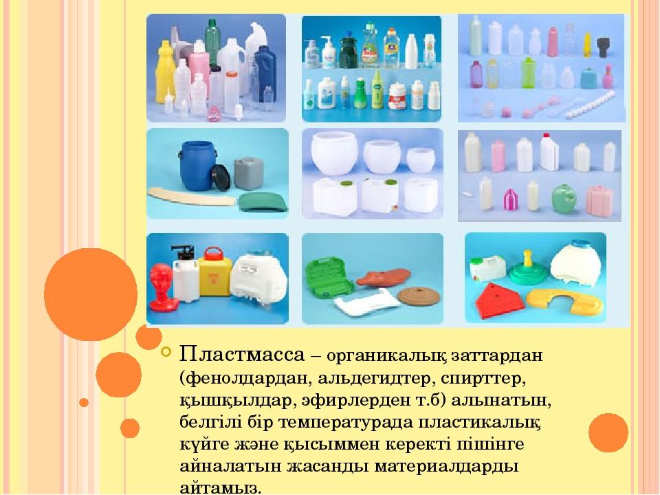 Пластмасса – органикалық заттардан (фенолдардан, альдегидтер, спирттер, қышқы...