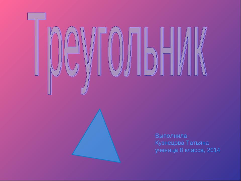 Выполнила Кузнецова Татьяна ученица 8 класса, 2014