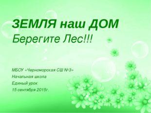 ЗЕМЛЯ наш ДОМ Берегите Лес!!! МБОУ «Черноморская СШ №3» Начальная школа Един