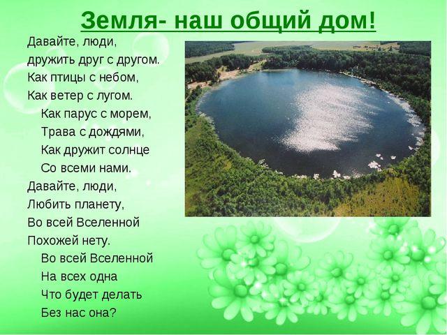 Земля- наш общий дом! Давайте, люди, дружить друг с другом. Как птицы с небом...
