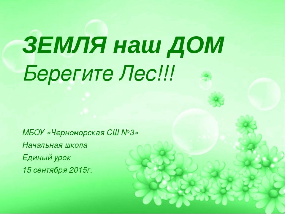 ЗЕМЛЯ наш ДОМ Берегите Лес!!! МБОУ «Черноморская СШ №3» Начальная школа Един...